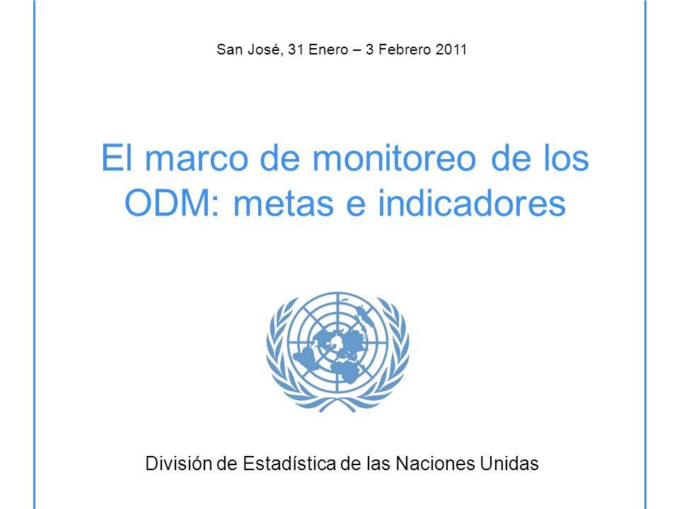 El marco de monitoreo de los ODM: metas e indicadores División de Estadística de las Naciones Unidas San José, 31 Enero – 3 Febrero 2011