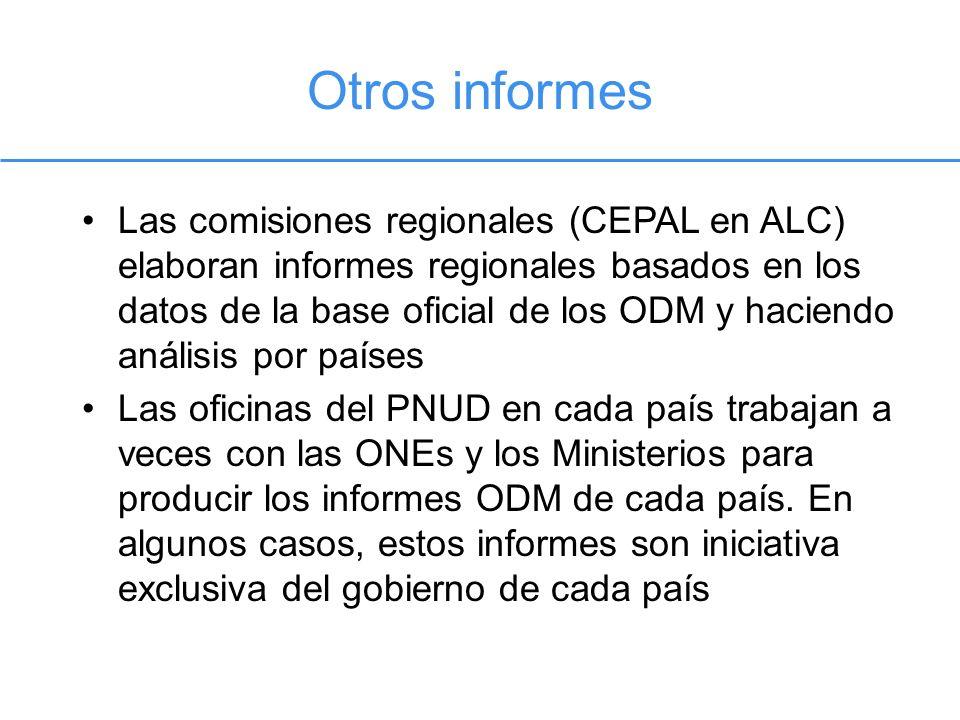 Otros informes Las comisiones regionales (CEPAL en ALC) elaboran informes regionales basados en los datos de la base oficial de los ODM y haciendo análisis por países Las oficinas del PNUD en cada país trabajan a veces con las ONEs y los Ministerios para producir los informes ODM de cada país.