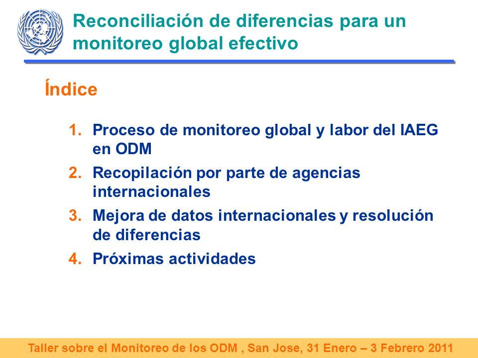 Taller sobre el Monitoreo de los ODM, San Jose, 31 Enero – 3 Febrero 2011 Resolución de discrepancias entre datos Mejora de la coherencia y de la transparencia al enviar datos y metadatos al sistema internacional para el monitoreo global –Adopción de una plataforma común para el intercambio de datos y metadatos (SDMX) –Mejora continua de la estructura de metadatos y herramientas disponibles en mdgs.un.org El IAEG recomienda también: –Examinar las razones de las discrepancias entre datos nacionales e internacionales y de la falta de datos –Celebrar reuniones de expertos para establecer estrategias que aborden el tema de las discrepancias y falta de datos tanto a nivel internacional como nacional –Proporcionar asistencia técnica a países sobre el uso de definiciones internacionales –Mejorar el proceso de consulta a los países por parte de las agencias internacionales antes de publicar datos