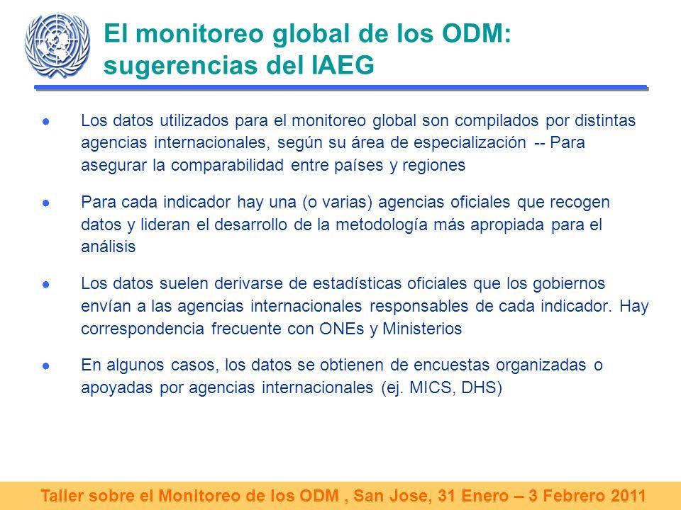Taller sobre el Monitoreo de los ODM, San Jose, 31 Enero – 3 Febrero 2011 El monitoreo global de los ODM: sugerencias del IAEG Los datos utilizados para el monitoreo global son compilados por distintas agencias internacionales, según su área de especialización -- Para asegurar la comparabilidad entre países y regiones Para cada indicador hay una (o varias) agencias oficiales que recogen datos y lideran el desarrollo de la metodología más apropiada para el análisis Los datos suelen derivarse de estadísticas oficiales que los gobiernos envían a las agencias internacionales responsables de cada indicador.