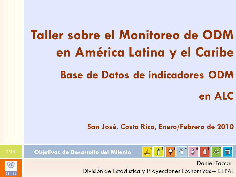 Objetivos de Desarrollo del Milenio 1/14 Daniel Taccari División de Estadística y Proyecciones Económicas – CEPAL Taller sobre el Monitoreo de ODM en América Latina y el Caribe Base de Datos de indicadores ODM en ALC San José, Costa Rica, Enero/Febrero de 2010