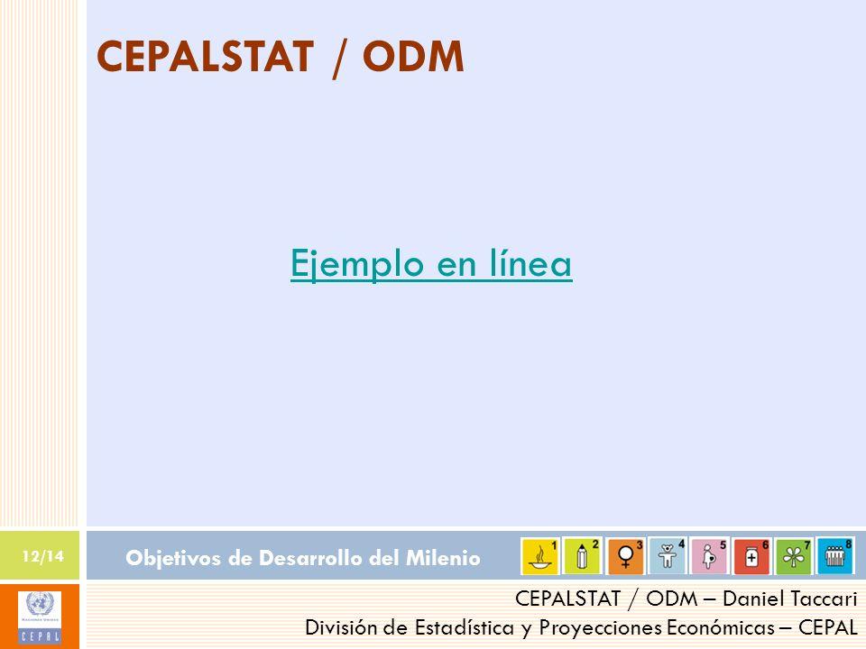 Objetivos de Desarrollo del Milenio 12/14 CEPALSTAT / ODM – Daniel Taccari División de Estadística y Proyecciones Económicas – CEPAL CEPALSTAT / ODM Ejemplo en línea