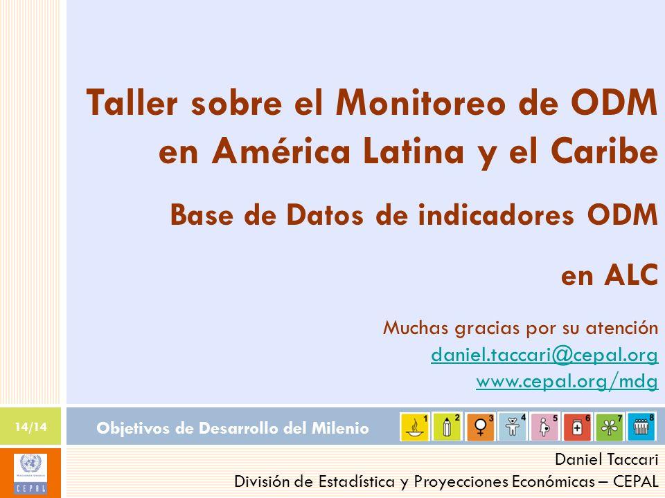 Objetivos de Desarrollo del Milenio 14/14 Daniel Taccari División de Estadística y Proyecciones Económicas – CEPAL Taller sobre el Monitoreo de ODM en