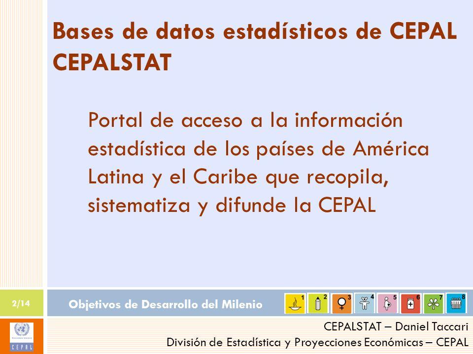 Objetivos de Desarrollo del Milenio 2/14 CEPALSTAT – Daniel Taccari División de Estadística y Proyecciones Económicas – CEPAL Bases de datos estadísticos de CEPAL CEPALSTAT Portal de acceso a la información estadística de los países de América Latina y el Caribe que recopila, sistematiza y difunde la CEPAL