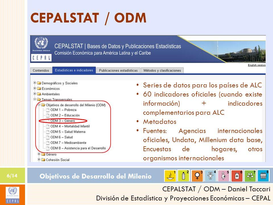 Objetivos de Desarrollo del Milenio 6/14 CEPALSTAT / ODM – Daniel Taccari División de Estadística y Proyecciones Económicas – CEPAL CEPALSTAT / ODM Se