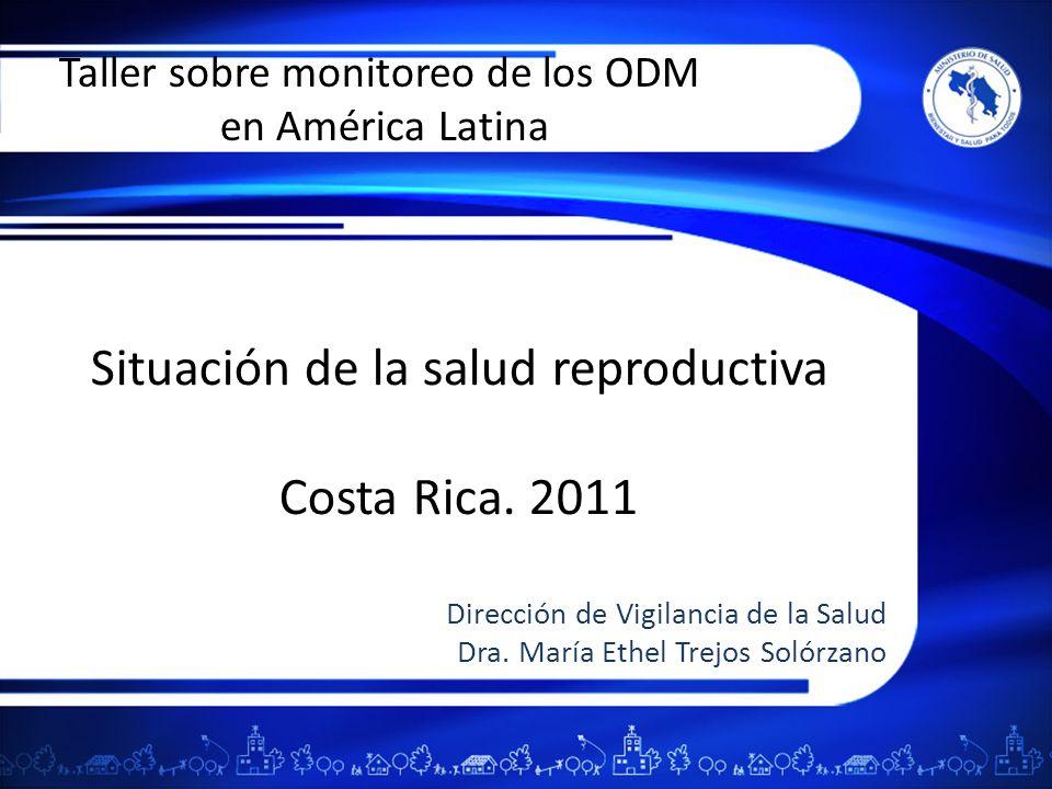 Situación de la salud reproductiva Costa Rica. 2011 Dirección de Vigilancia de la Salud Dra. María Ethel Trejos Solórzano Taller sobre monitoreo de lo