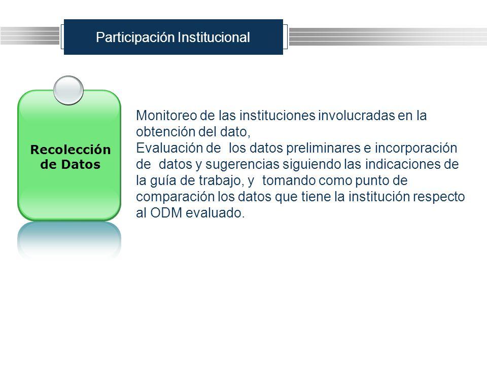 Participación Institucional Monitoreo de las instituciones involucradas en la obtención del dato, Evaluación de los datos preliminares e incorporación de datos y sugerencias siguiendo las indicaciones de la guía de trabajo, y tomando como punto de comparación los datos que tiene la institución respecto al ODM evaluado.