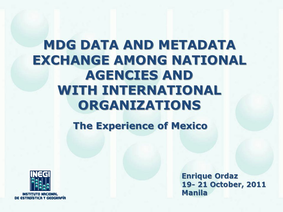 MDG DATA AND METADATA EXCHANGE AMONG NATIONAL AGENCIES AND WITH INTERNATIONAL ORGANIZATIONS The Experience of Mexico Enrique Ordaz 19- 21 October, 2011 Manila