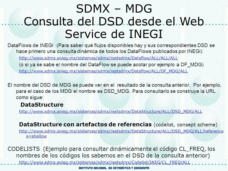 SDMX – MDG Consulta del DSD desde el Web Service de INEGI DataFlows de INEGI (Para saber qué flujos disponibles hay y sus correspondientes DSD se hace primero una consulta dinámica de todos los DataFlows publicados por INEGI) http://www.sdmx.snieg.mx/sistemas/sdmx/restsdmx/Dataflow/ALL/ALL/ALL (o si ya se sabe el nombre del DataFlow se puede acotar por ejemplo a DF_MDG) http://www.sdmx.snieg.mx/sistemas/sdmx/restsdmx/Dataflow/ALL/DF_MDG/ALL El nombre del DSD de MDG se puede ver en el resultado de la consulta anterior.