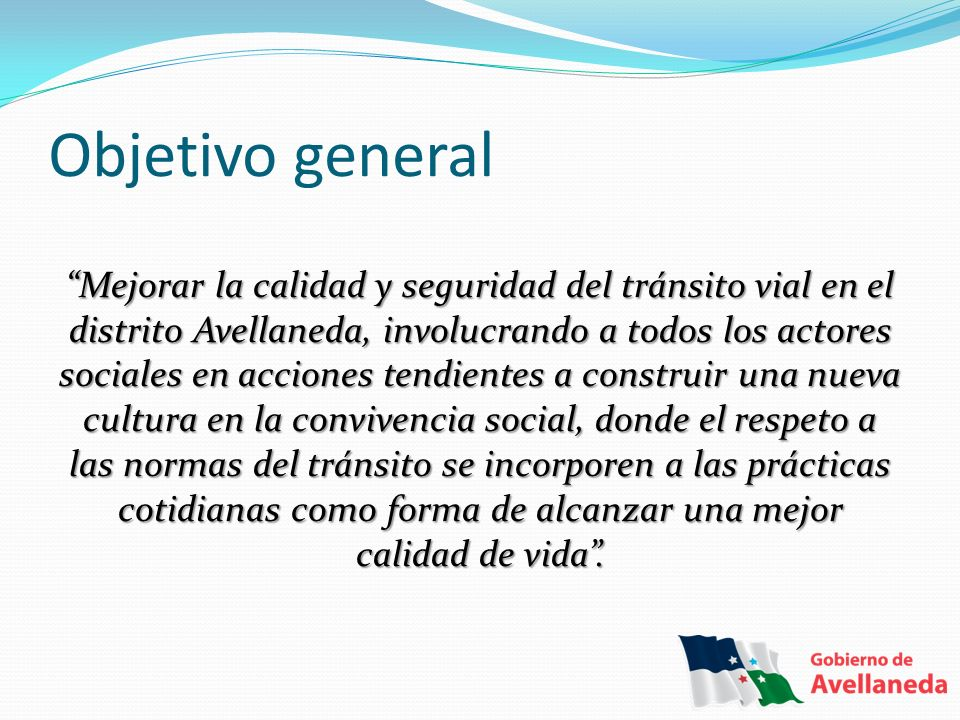 Objetivo general Mejorar la calidad y seguridad del tránsito vial en el distrito Avellaneda, involucrando a todos los actores sociales en acciones ten