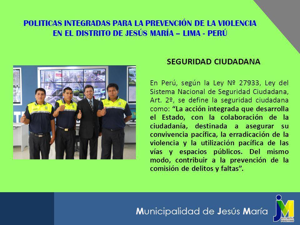 M unicipalidad de J esús M aría POLITICAS NACIONALES PARA LA PREVENCIÓN DE LA VIOLENCIA EN EL PERÚ Plan Bicentenario: el Perú hacia el 2021 Se considera como meta de largo plazo el Reducir a la mitad la incidencia del delito mediante la modernización de la Policía Nacional y un Sistema Nacional de Seguridad Ciudadana, liderado por las autoridades locales y con participación de la ciudadanía, que articule medidas de prevención y sanción.