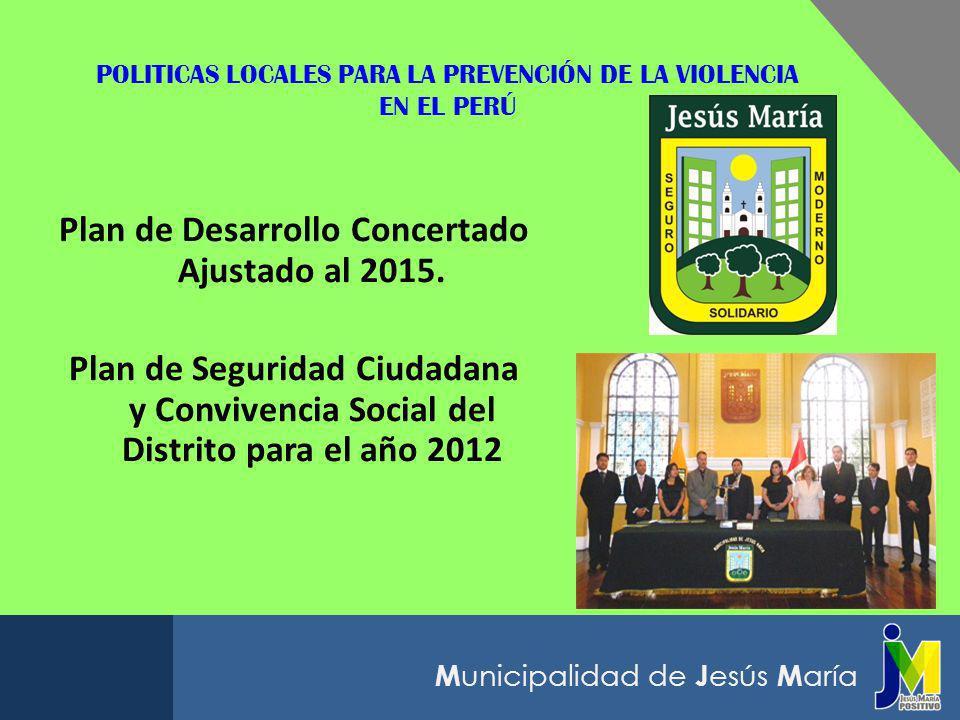 M unicipalidad de J esús M aría POLITICAS LOCALES PARA LA PREVENCIÓN DE LA VIOLENCIA EN EL PERÚ Plan de Desarrollo Concertado Ajustado al 2015. Plan d