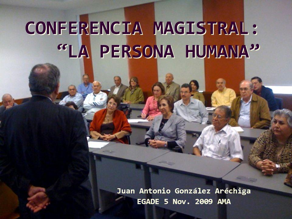 Juan Antonio González Aréchiga EGADE 5 Nov. 2009 AMA CONFERENCIA MAGISTRAL: LA PERSONA HUMANA