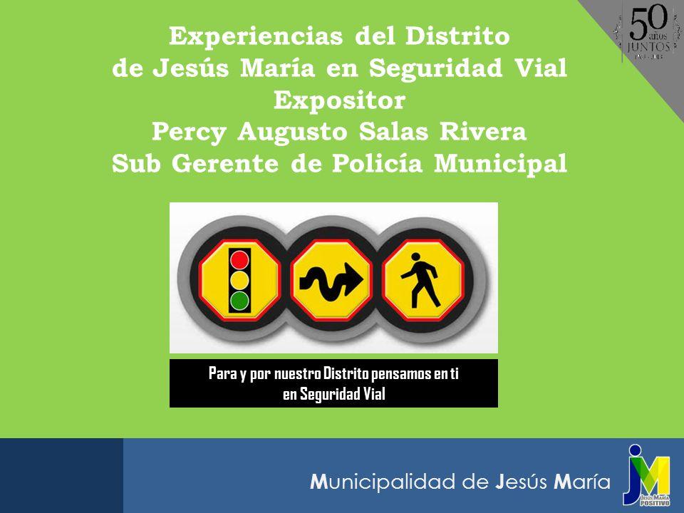 M unicipalidad de J esús M aría Experiencias del Distrito de Jesús María en Seguridad Vial Expositor Percy Augusto Salas Rivera Sub Gerente de Policía