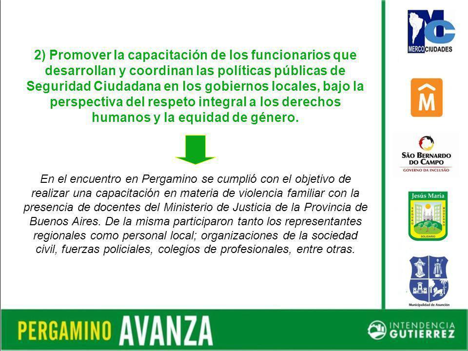 2) Promover la capacitación de los funcionarios que desarrollan y coordinan las políticas públicas de Seguridad Ciudadana en los gobiernos locales, bajo la perspectiva del respeto integral a los derechos humanos y la equidad de género.