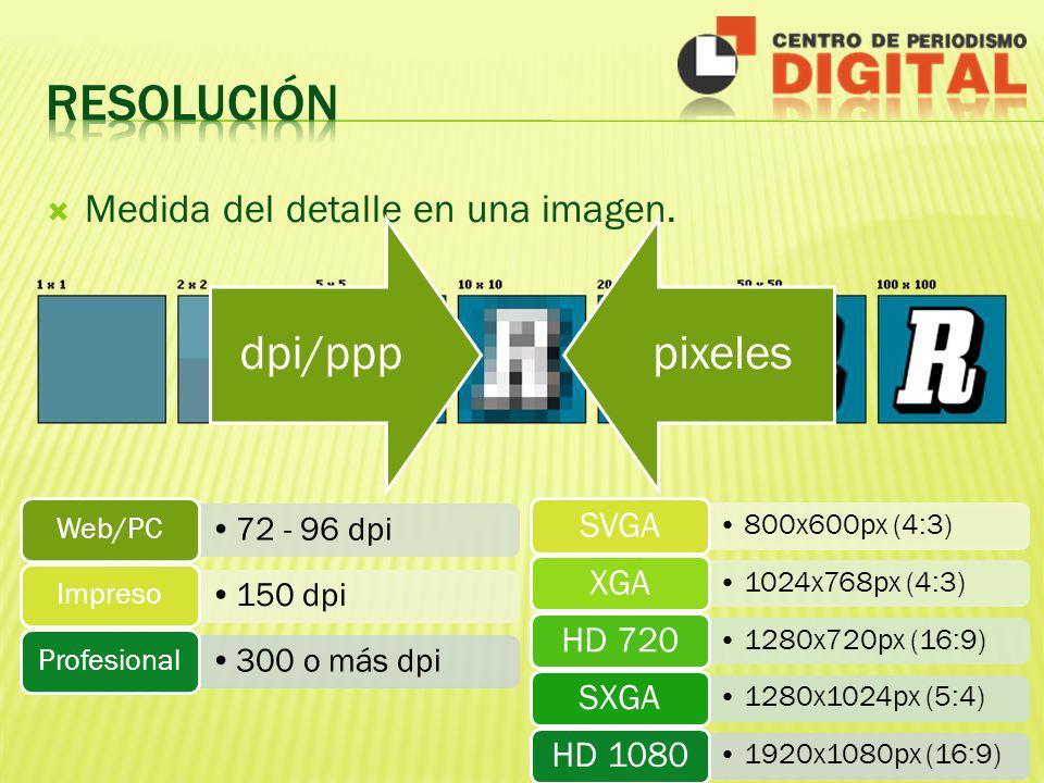 Medida del detalle en una imagen. dpi/ppppixeles 72 - 96 dpi Web/PC 150 dpi Impreso 300 o más dpi Profesional 800x600px (4:3) SVGA 1024x768px (4:3) XG