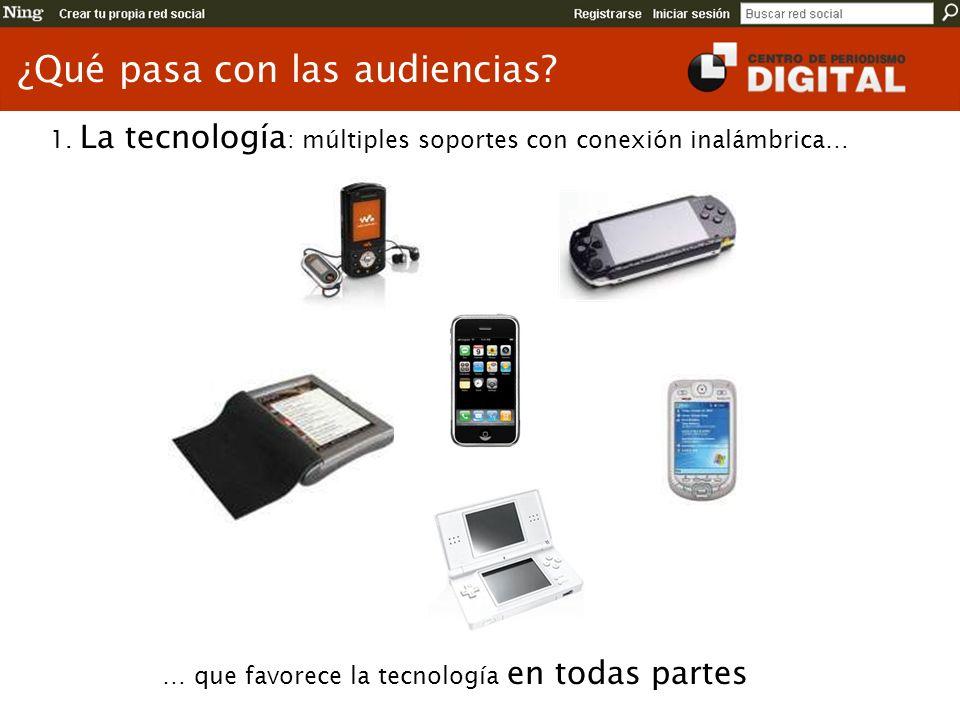 ¿Qué pasa con las audiencias? 1. La tecnología : múltiples soportes con conexión inalámbrica… … que favorece la tecnología en todas partes