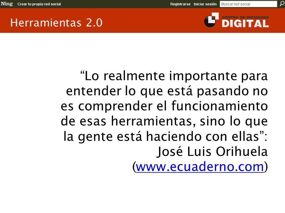 Herramientas 2.0 Lo realmente importante para entender lo que está pasando no es comprender el funcionamiento de esas herramientas, sino lo que la gente está haciendo con ellas: José Luis Orihuela (www.ecuaderno.com)www.ecuaderno.com