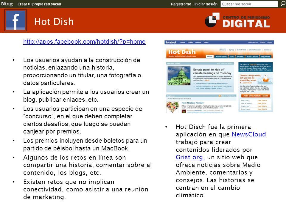 Hot Dish http://apps.facebook.com/hotdish/?p=home Los usuarios ayudan a la construcción de noticias, enlazando una historia, proporcionando un titular, una fotografía o datos particulares.