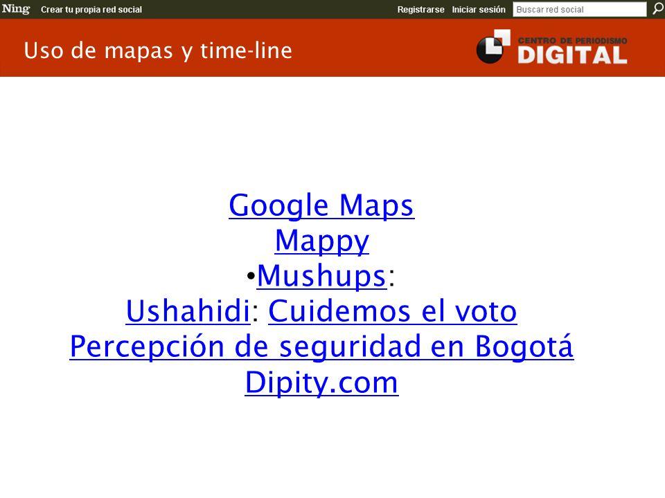 Google Maps Mappy Mushups: Mushups UshahidiUshahidi: Cuidemos el votoCuidemos el voto Percepción de seguridad en Bogotá Dipity.com Uso de mapas y time