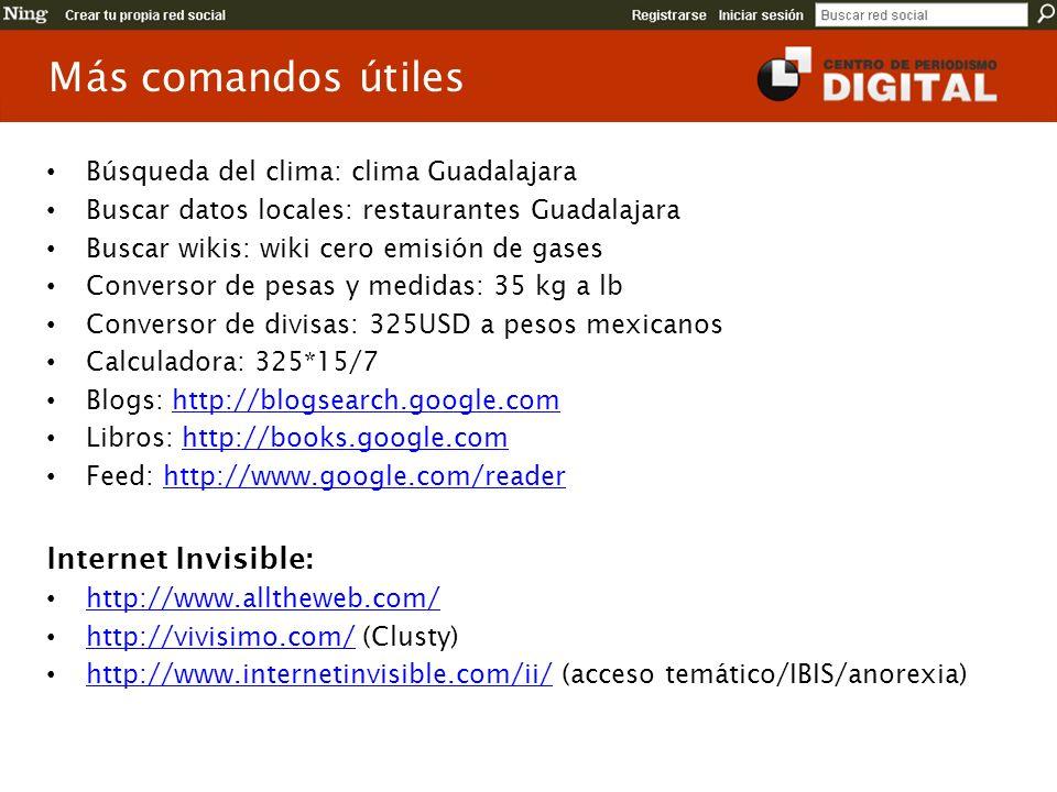 Más comandos útiles Búsqueda del clima: clima Guadalajara Buscar datos locales: restaurantes Guadalajara Buscar wikis: wiki cero emisión de gases Conversor de pesas y medidas: 35 kg a lb Conversor de divisas: 325USD a pesos mexicanos Calculadora: 325*15/7 Blogs: http://blogsearch.google.comhttp://blogsearch.google.com Libros: http://books.google.comhttp://books.google.com Feed: http://www.google.com/readerhttp://www.google.com/reader Internet Invisible: http://www.alltheweb.com/ http://vivisimo.com/ (Clusty) http://vivisimo.com/ http://www.internetinvisible.com/ii/ (acceso temático/IBIS/anorexia) http://www.internetinvisible.com/ii/