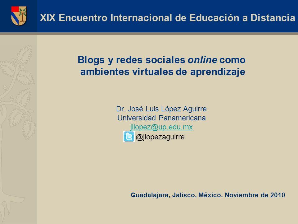 Blogs y redes sociales online como ambientes virtuales de aprendizaje Dr. José Luis López Aguirre Universidad Panamericana jllopez@up.edu.mx @jlopezag