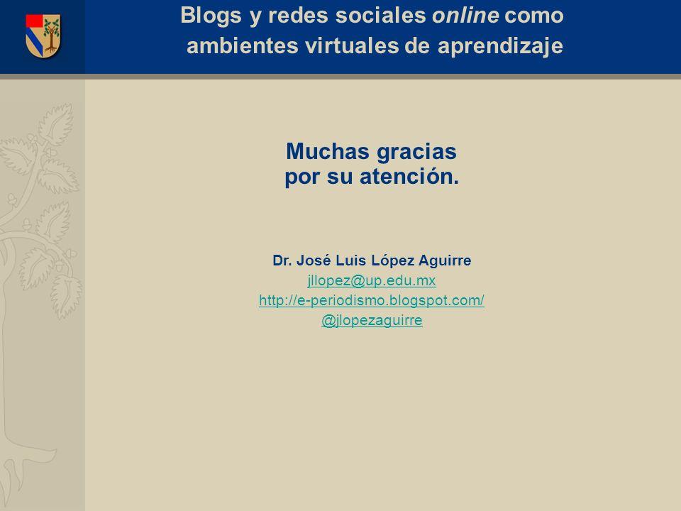 Muchas gracias por su atención. Dr. José Luis López Aguirre jllopez@up.edu.mx http://e-periodismo.blogspot.com/ @jlopezaguirre Blogs y redes sociales