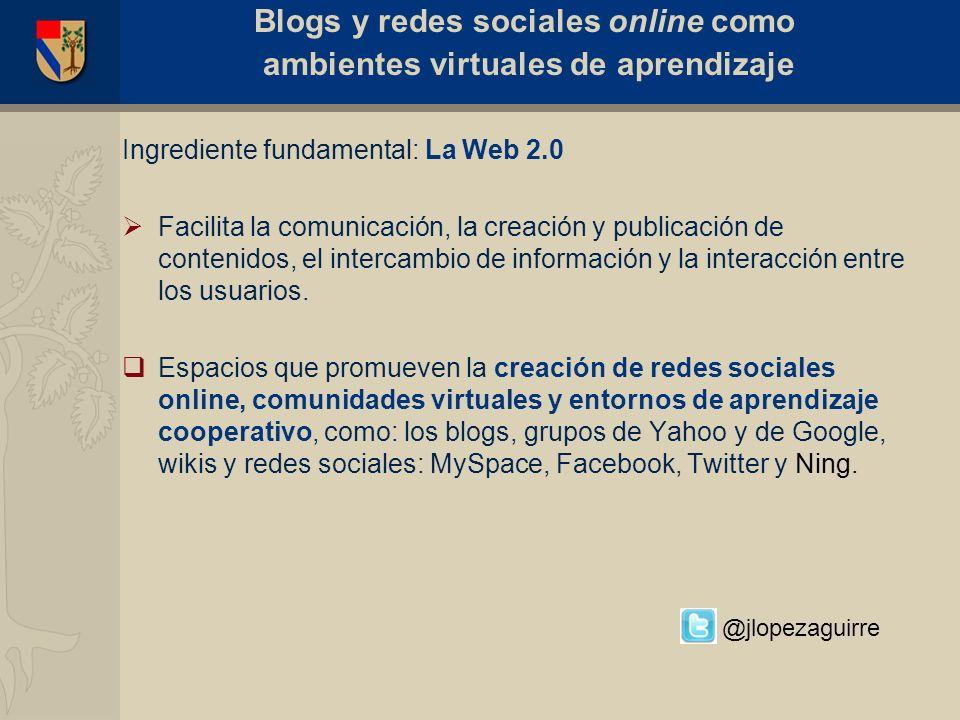Ingrediente fundamental: La Web 2.0 Facilita la comunicación, la creación y publicación de contenidos, el intercambio de información y la interacción
