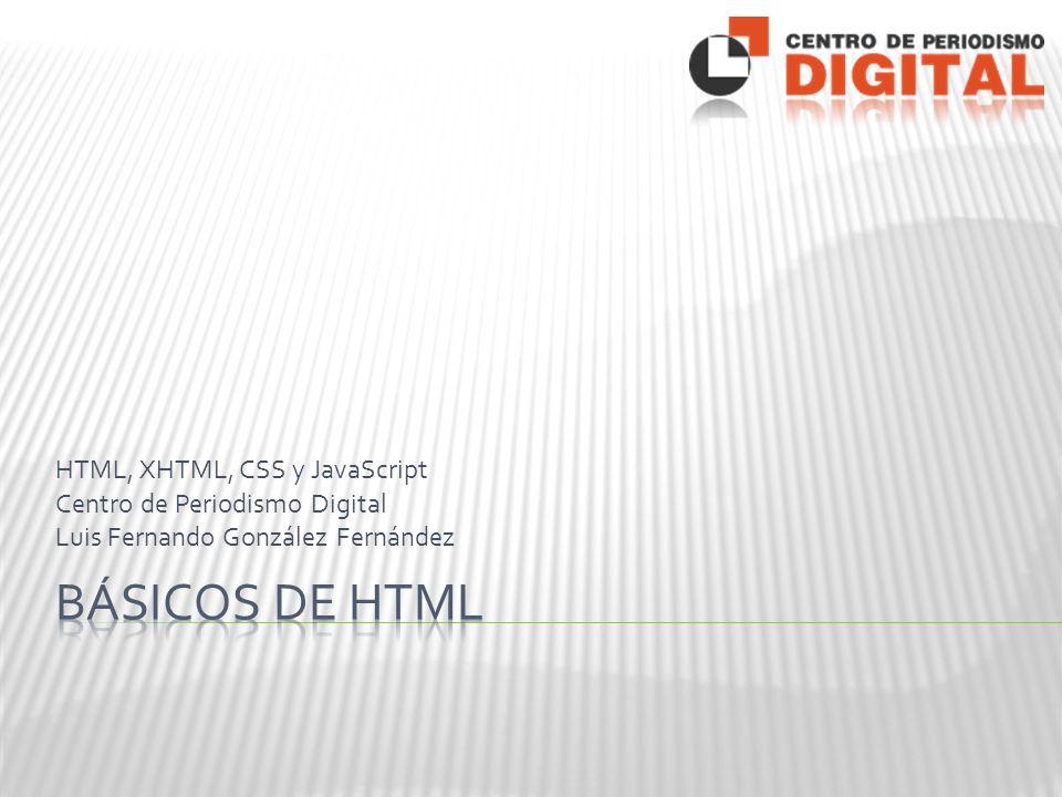 HTML, XHTML, CSS y JavaScript Centro de Periodismo Digital Luis Fernando González Fernández