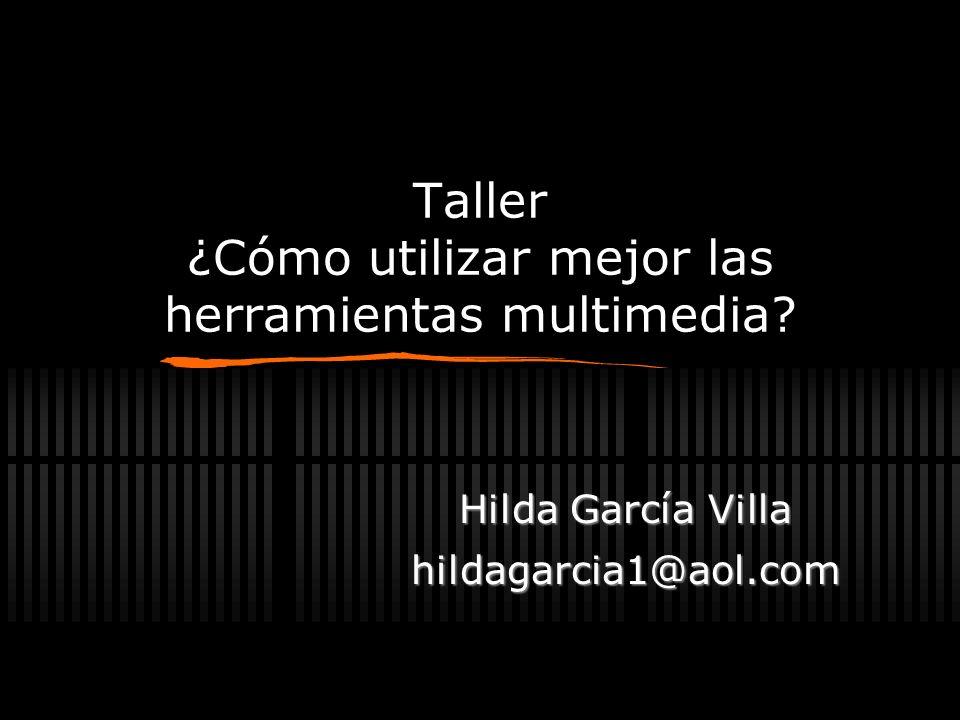 Taller ¿Cómo utilizar mejor las herramientas multimedia? Hilda García Villa hildagarcia1@aol.com