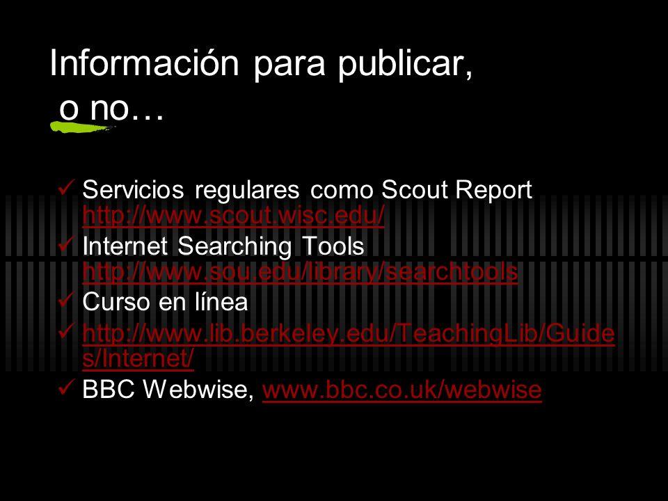 Información para publicar, o no… Servicios regulares como Scout Report http://www.scout.wisc.edu/ http://www.scout.wisc.edu/ Internet Searching Tools