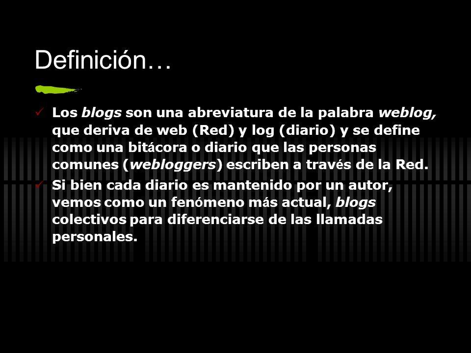 Definición… Los blogs son una abreviatura de la palabra weblog, que deriva de web (Red) y log (diario) y se define como una bit á cora o diario que la