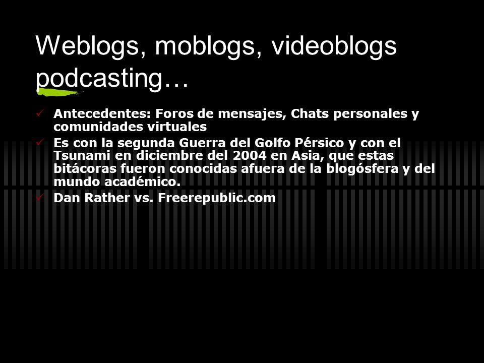 Weblogs, moblogs, videoblogs podcasting… Antecedentes: Foros de mensajes, Chats personales y comunidades virtuales Es con la segunda Guerra del Golfo