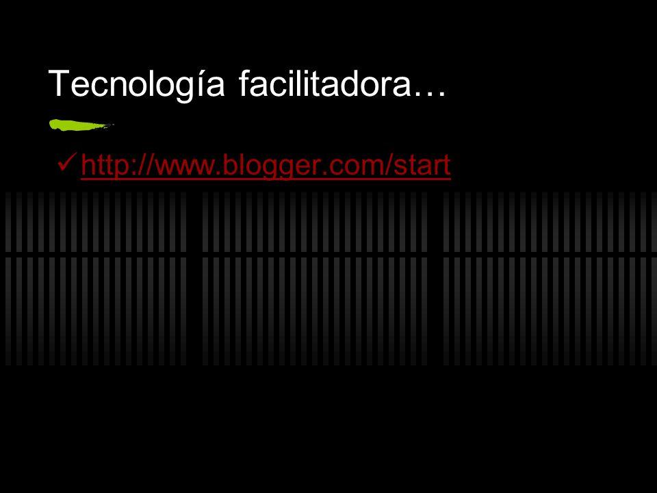 Tecnología facilitadora… http://www.blogger.com/start