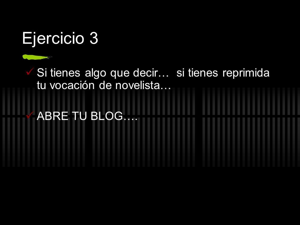 Ejercicio 3 Si tienes algo que decir… si tienes reprimida tu vocación de novelista… ABRE TU BLOG….