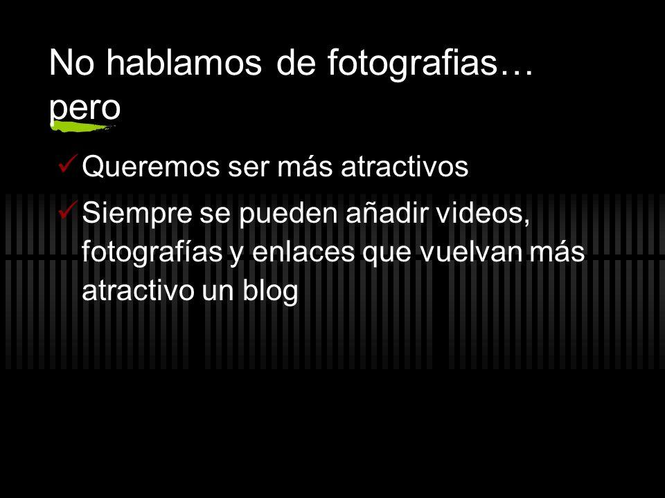 No hablamos de fotografias… pero Queremos ser más atractivos Siempre se pueden añadir videos, fotografías y enlaces que vuelvan más atractivo un blog