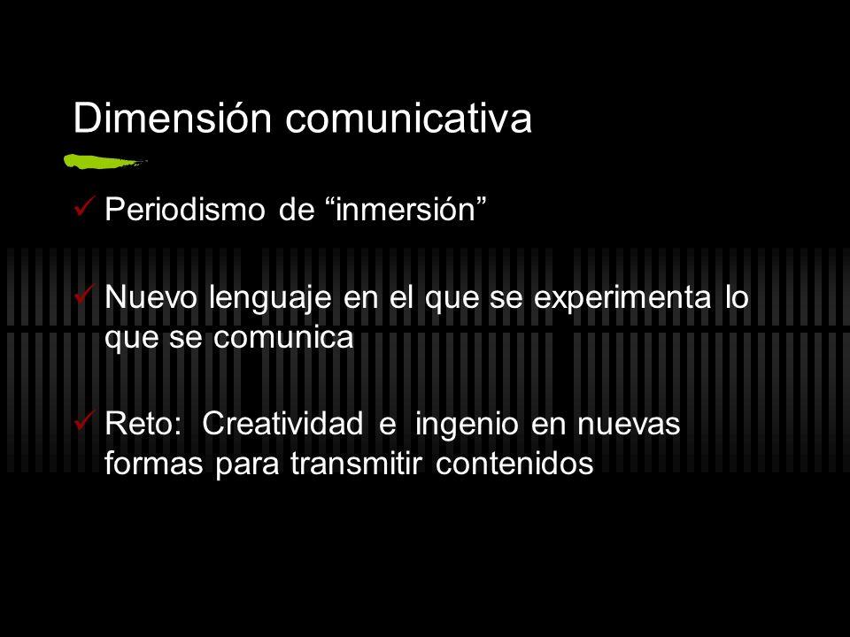 Dimensión comunicativa Periodismo de inmersión Nuevo lenguaje en el que se experimenta lo que se comunica Reto: Creatividad e ingenio en nuevas formas