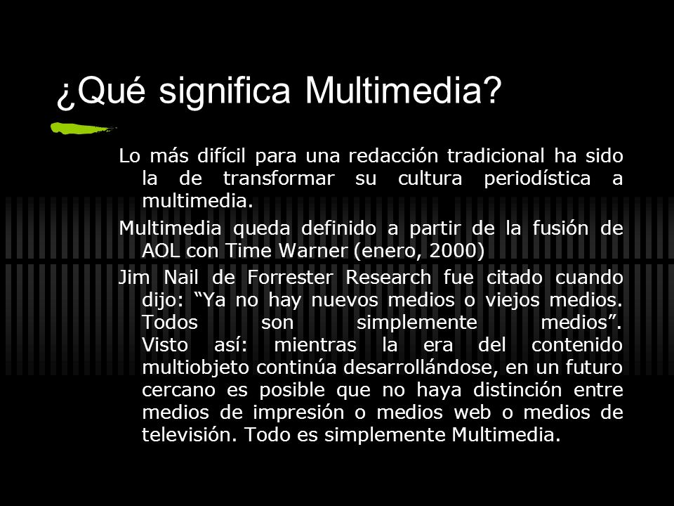 ¿Qué significa Multimedia? Lo más difícil para una redacción tradicional ha sido la de transformar su cultura periodística a multimedia. Multimedia qu