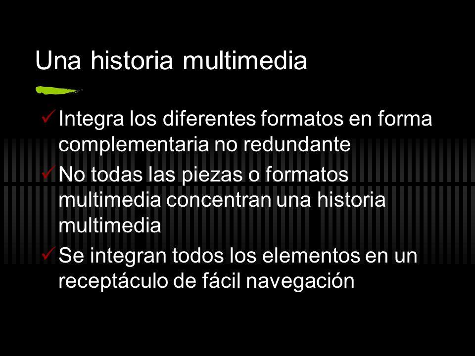 Una historia multimedia Integra los diferentes formatos en forma complementaria no redundante No todas las piezas o formatos multimedia concentran una