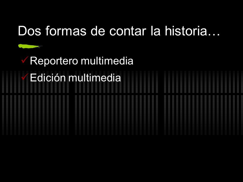 Dos formas de contar la historia… Reportero multimedia Edición multimedia