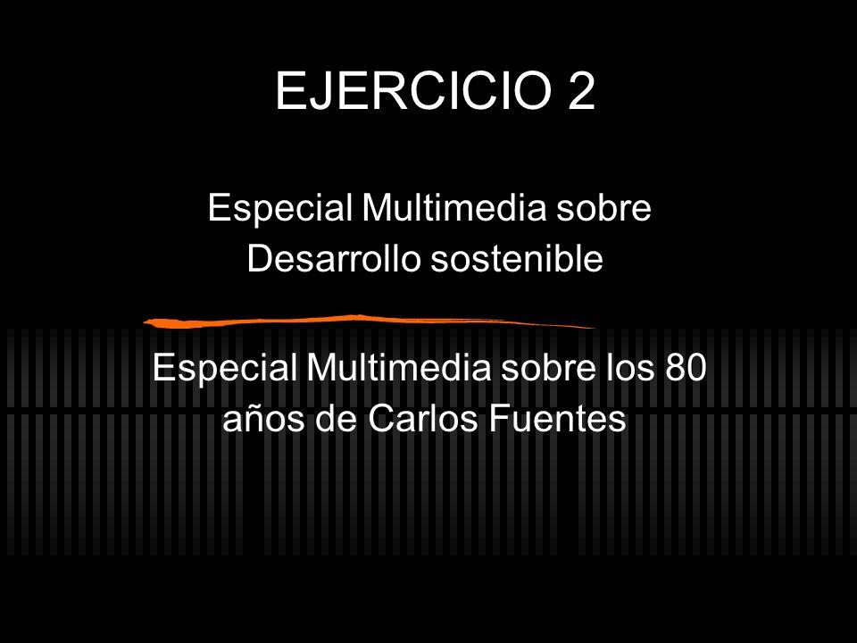 EJERCICIO 2 Especial Multimedia sobre Desarrollo sostenible Especial Multimedia sobre los 80 años de Carlos Fuentes