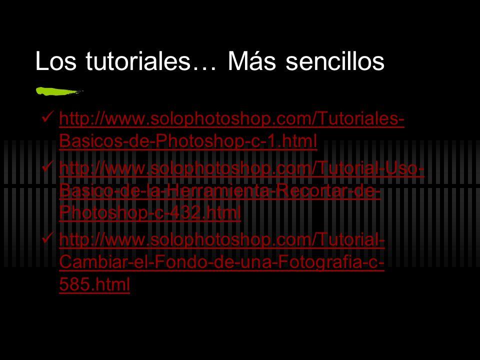 Los tutoriales… Más sencillos http://www.solophotoshop.com/Tutoriales- Basicos-de-Photoshop-c-1.html http://www.solophotoshop.com/Tutoriales- Basicos-