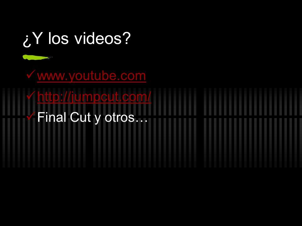 ¿Y los videos? www.youtube.com http://jumpcut.com/ Final Cut y otros…