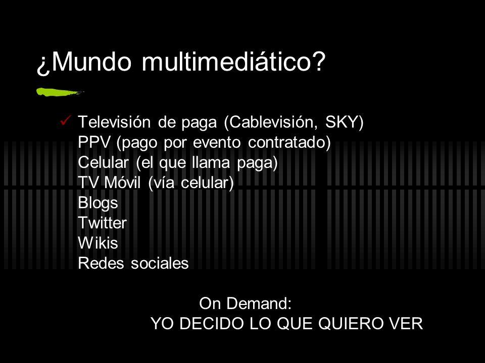 ¿Mundo multimediático? Televisión de paga (Cablevisión, SKY) PPV (pago por evento contratado) Celular (el que llama paga) TV Móvil (vía celular) Blogs