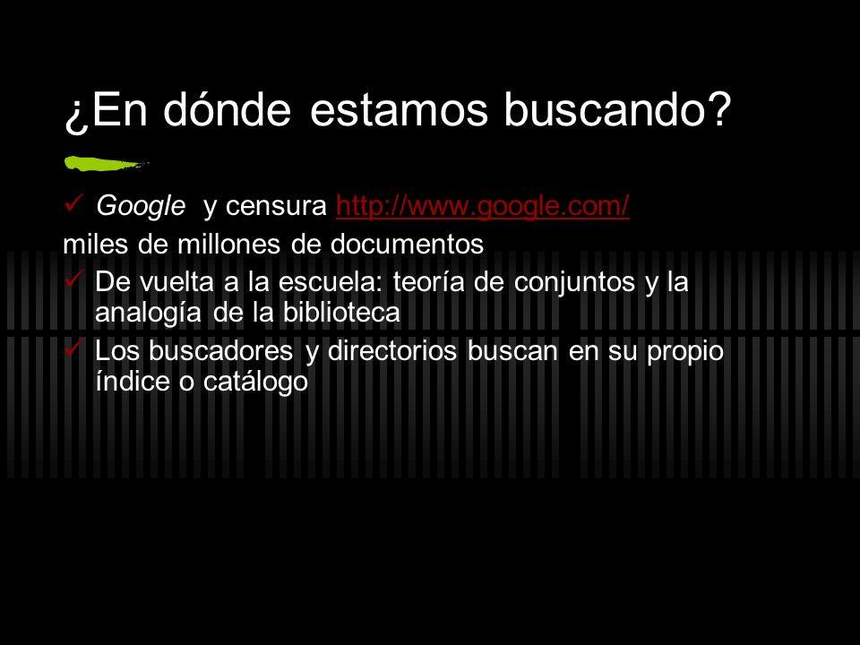 ¿En dónde estamos buscando? Google y censura http://www.google.com/http://www.google.com/ miles de millones de documentos De vuelta a la escuela: teor