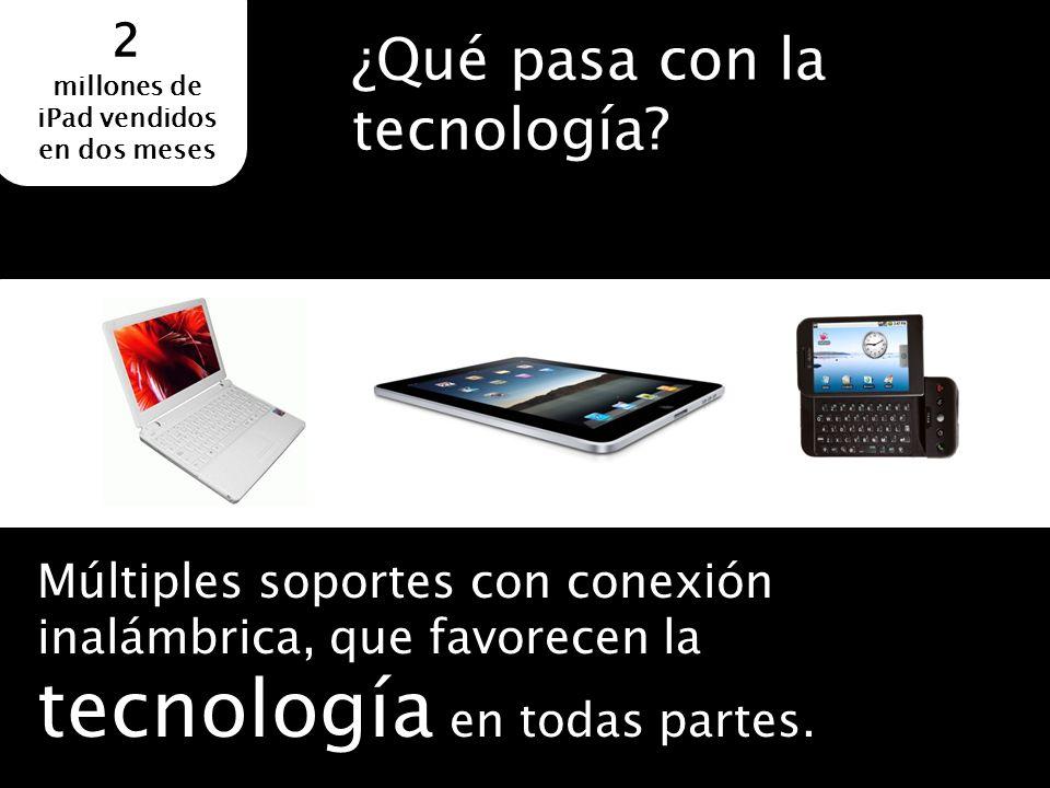Múltiples soportes con conexión inalámbrica, que favorecen la tecnología en todas partes. ¿Qué pasa con la tecnología? 2 millones de iPad vendidos en