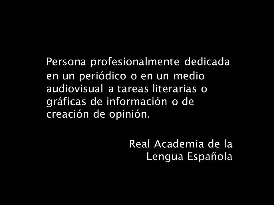 Persona profesionalmente dedicada en un periódico o en un medio audiovisual a tareas literarias o gráficas de información o de creación de opinión. Re