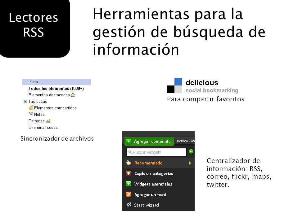 Herramientas para la gestión de búsqueda de información Lectores RSS Sincronizador de archivos Para compartir favoritos Centralizador de información: