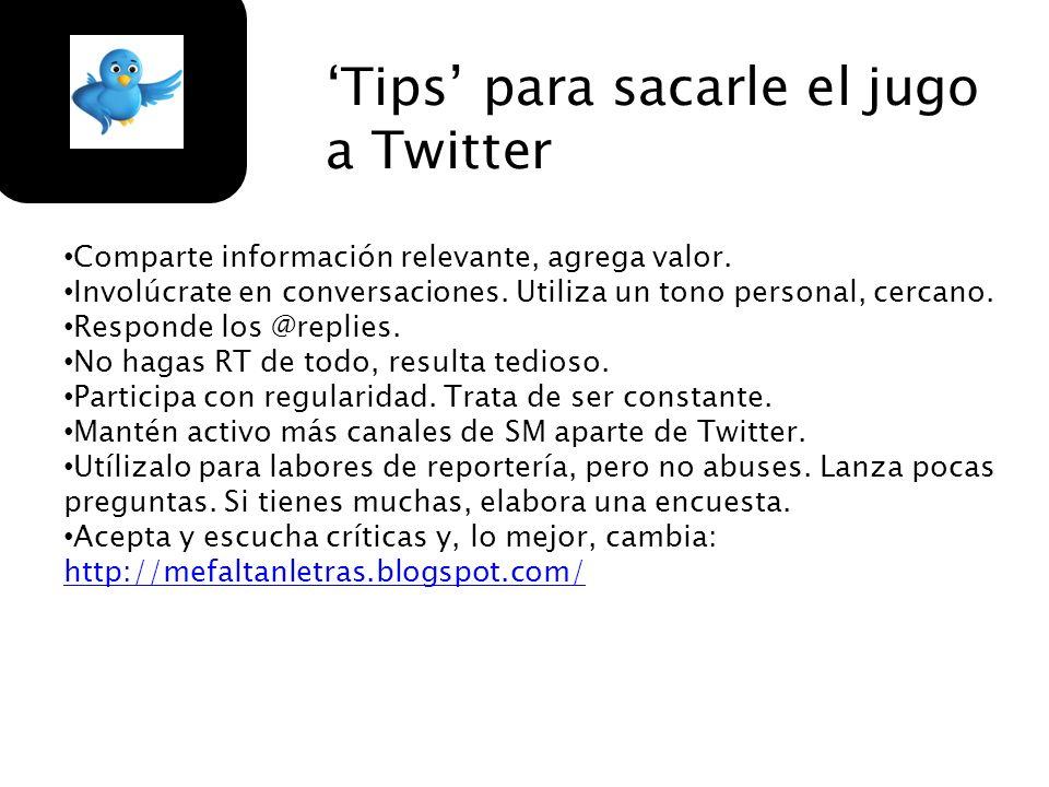 Tips para sacarle el jugo a Twitter Comparte información relevante, agrega valor. Involúcrate en conversaciones. Utiliza un tono personal, cercano. Re