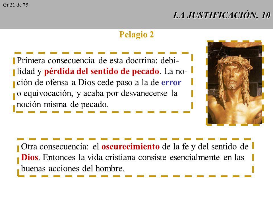 LA JUSTIFICACIÓN, 9 Pelagio 1 Contemporáneo de San Agustín. Daba tal importancia al esfuerzo ascético que pensaba que bastaba proponerse la salvación